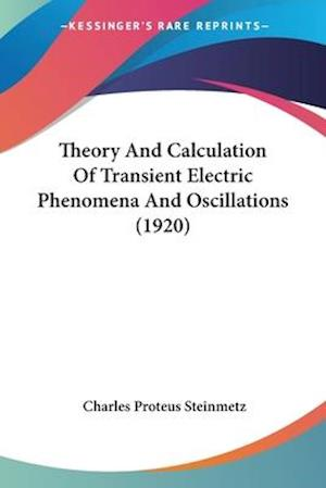 Theory and Calculation of Transient Electric Phenomena and Oscillations (1920) af Charles Proteus Steinmetz
