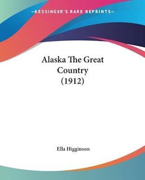 Alaska the Great Country (1912) af Ella Higginson
