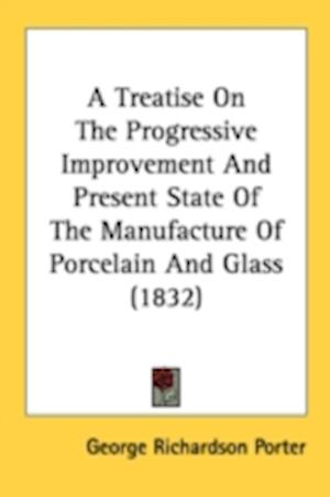 A Treatise on the Progressive Improvement and Present State of the Manufacture of Porcelain and Glass (1832) af George Richardson Porter