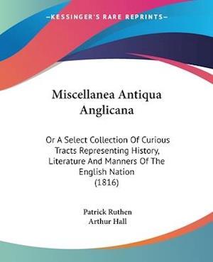 Miscellanea Antiqua Anglicana af Arthur Hall, Patrick Ruthen