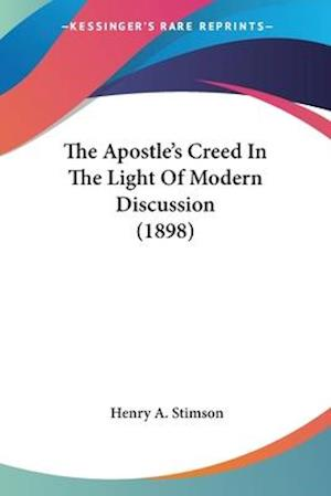 The Apostle's Creed in the Light of Modern Discussion (1898) af Henry A. Stimson