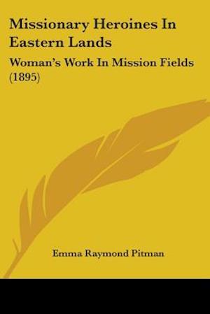 Missionary Heroines in Eastern Lands af Emma Raymond Pitman