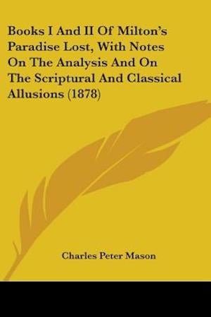 Books I and II of Milton's Paradise Lost, with Notes on the Analysis and on the Scriptural and Classical Allusions (1878) af Charles Peter Mason