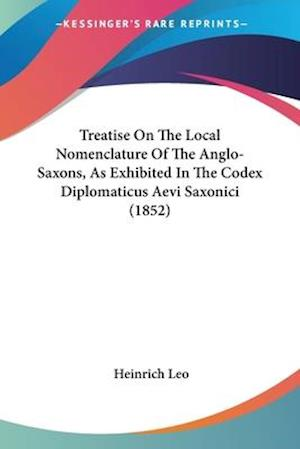 Treatise on the Local Nomenclature of the Anglo-Saxons, as Exhibited in the Codex Diplomaticus Aevi Saxonici (1852) af Heinrich Leo