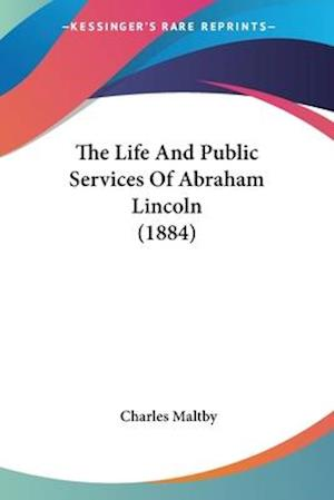 The Life and Public Services of Abraham Lincoln (1884) af Charles Maltby