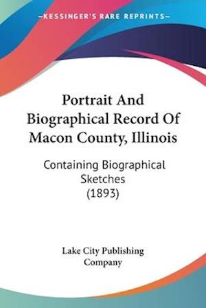 Portrait and Biographical Record of Macon County, Illinois af Lake City Publishing Company, City Publi Lake City Publishing Company