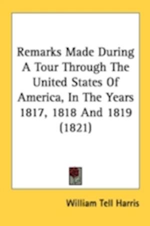 Remarks Made During a Tour Through the United States of America, in the Years 1817, 1818 and 1819 (1821) af William Tell Harris