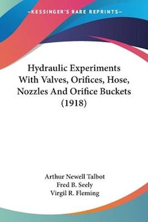 Hydraulic Experiments with Valves, Orifices, Hose, Nozzles and Orifice Buckets (1918) af Fred B. Seely, Virgil R. Fleming, Arthur Newell Talbot