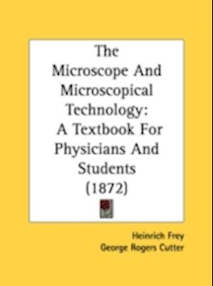 The Microscope and Microscopical Technology af Heinrich Frey