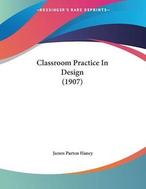 Classroom Practice in Design (1907) af James Parton Haney