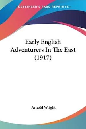 Early English Adventurers in the East (1917) af Arnold Wright