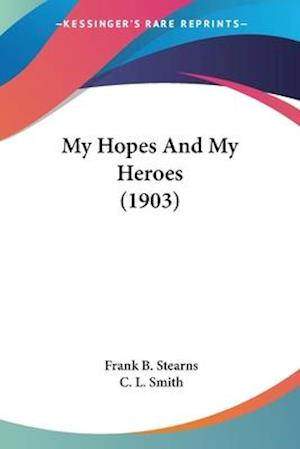 My Hopes and My Heroes (1903) af Frank B. Stearns