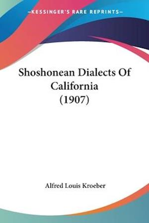 Shoshonean Dialects of California (1907) af Alfred Louis Kroeber