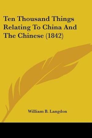 Ten Thousand Things Relating to China and the Chinese (1842) af William B. Langdon