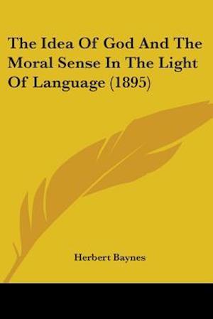 The Idea of God and the Moral Sense in the Light of Language (1895) af Herbert Baynes