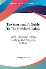 The Sportsman's Guide to the Northern Lakes af George Francis