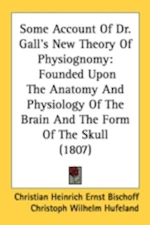 Some Account of Dr. Gall's New Theory of Physiognomy af Christoph Wilhelm Hufeland, Christian Heinrich Ernst Bischoff
