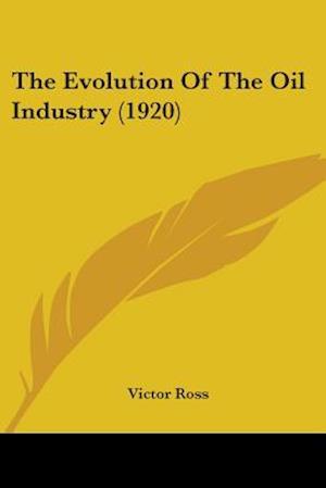 The Evolution of the Oil Industry (1920) af Victor Ross