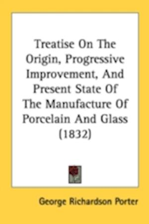 Treatise on the Origin, Progressive Improvement, and Present State of the Manufacture of Porcelain and Glass (1832) af George Richardson Porter