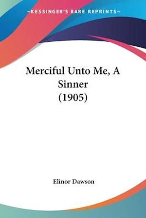 Merciful Unto Me, a Sinner (1905) af Elinor Dawson
