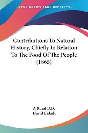 Contributions to Natural History, Chiefly in Relation to the Food of the People (1865) af David Esdaile, Rural D D, Rural D. D. A. Rural D. D.