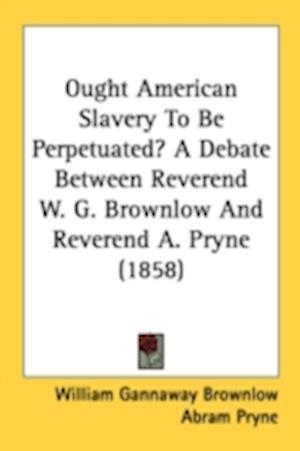 Ought American Slavery to Be Perpetuated? a Debate Between Reverend W. G. Brownlow and Reverend A. Pryne (1858) af Abram Pryne, William Gannaway Brownlow