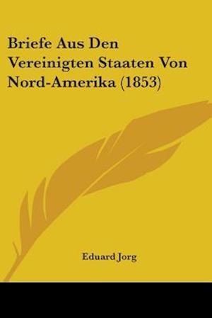 Briefe Aus Den Vereinigten Staaten Von Nord-Amerika (1853) af Eduard Jorg
