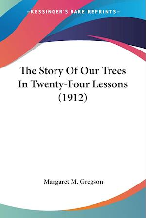 The Story of Our Trees in Twenty-Four Lessons (1912) af Margaret M. Gregson