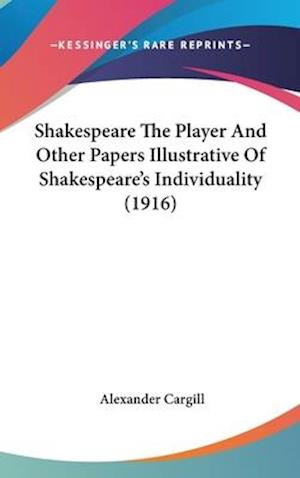 Shakespeare the Player and Other Papers Illustrative of Shakespeare's Individuality (1916) af Alexander Cargill