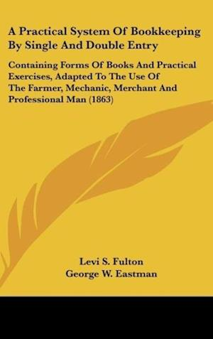 A   Practical System of Bookkeeping by Single and Double Entry af George W. Eastman, Levi S. Fulton