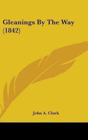 Gleanings by the Way (1842) af John A. Clark
