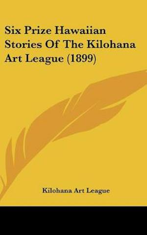 Six Prize Hawaiian Stories of the Kilohana Art League (1899) af Kilohana Art League, Art League Kilohana Art League