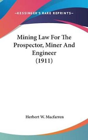 Mining Law for the Prospector, Miner and Engineer (1911) af Herbert W. Macfarren