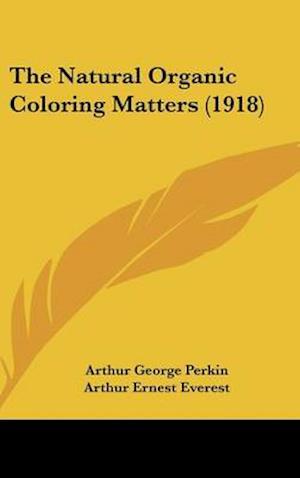 The Natural Organic Coloring Matters (1918) af Arthur Ernest Everest, Arthur George Perkin
