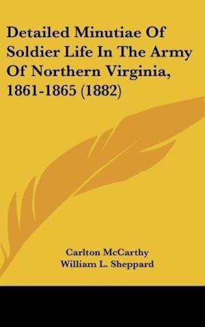 Detailed Minutiae of Soldier Life in the Army of Northern Virginia, 1861-1865 (1882) af Carlton Mccarthy