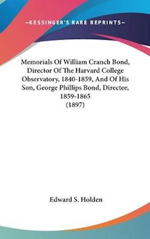 Memorials of William Cranch Bond, Director of the Harvard College Observatory, 1840-1859, and of His Son, George Phillips Bond, Director, 1859-1865 (1 af Edward Singleton Holden