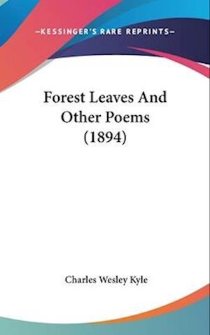 Forest Leaves and Other Poems (1894) af Charles Wesley Kyle