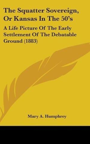 The Squatter Sovereign, or Kansas in the 50's af Mary A. Humphrey