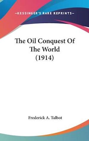 The Oil Conquest of the World (1914) af Frederick A. Talbot