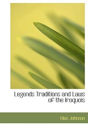 Legends Traditions and Laws of the Iroquois af Elias Johnson