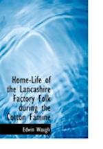 Home-Life of the Lancashire Factory Folk During the Cotton Famine af Edwin Waugh