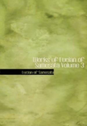 Works of Lucian of Samosata Volume 3 af Lucian Of Samosata, Of Samosata Lucian of Samosata