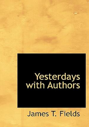 Yesterdays with Authors af James T. Fields