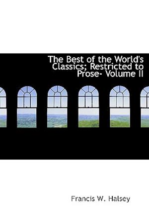 The Best of the World's Classics; Restricted to Prose- Volume II af Henry Cabot Lodge, Francis W. Halsey