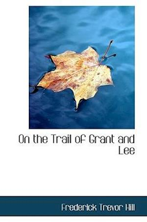 On the Trail of Grant and Lee af Frederick Trevor Hill