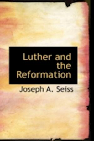 Luther and the Reformation af Joseph a. Seiss