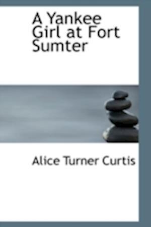 A Yankee Girl at Fort Sumter af Alice Turner Curtis