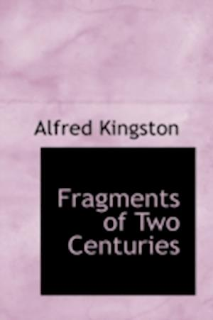 Fragments of Two Centuries af Alfred Kingston