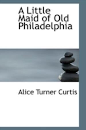 A Little Maid of Old Philadelphia af Alice Turner Curtis