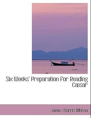 Six Weeks' Preparation for Reading Cabsar af James Morris Whiton